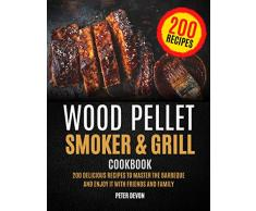 Wood Pellet Smoker and Grill Cookbook: 200 Delicious Recipes to Master the Barbeque and Enjoy it with Friends and Family (English Edition)