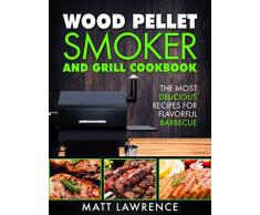 Wood Pellet Smoker and Grill Cookbook: The Most Delicious Recipes for Flavorful Barbecue (Barbeque Cookbook) (English Edition)