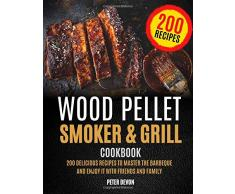 Wood Pellet Smoker and Grill Cookbook: 200 Delicious Recipes to Master the Barbeque and Enjoy it with Friends and Family