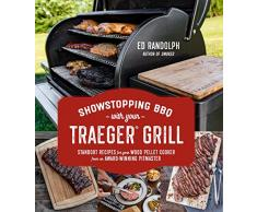 Showstopping BBQ with Your Traeger Grill: Standout Recipes for Your Wood Pellet Cooker from an Award-Winning Pitmaster