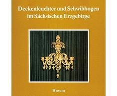 Deckenleuchter und Schwibbogen im Sächsischen Erzgebirge (Schriftenreihe Erzgebirgische Volkskunst, Band 6)